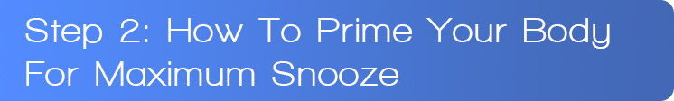 Step 2: How To Prime Your Body For Maximum Snooze